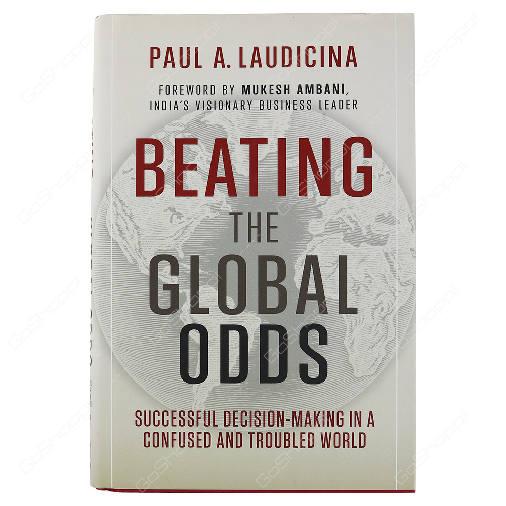Beating The Global Odds Successful Decision-Making In A Confused And Troubled World By Paul A. Laudicina