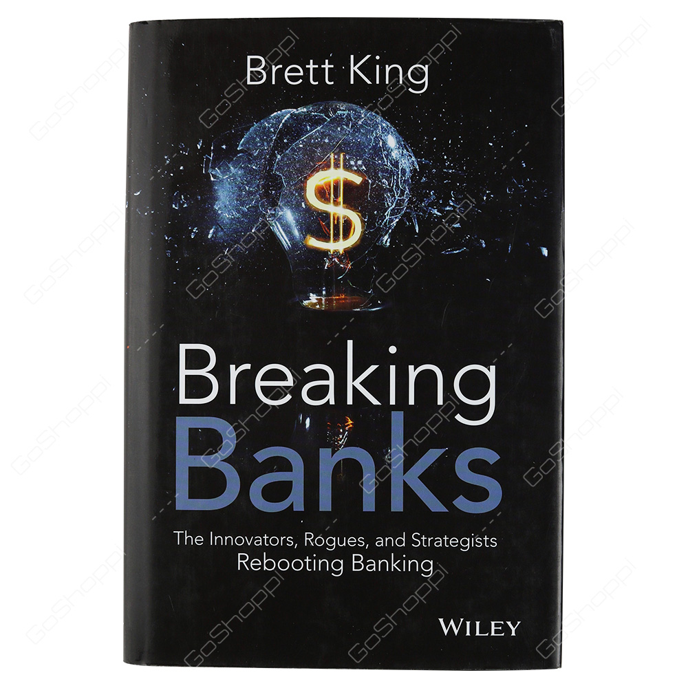 Breaking Banks The Innovators Rogues And Strategists Rebooting Banking By Brett King