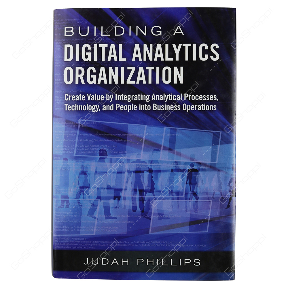 Building A Digital Analytics Organization Create Value By Integrating Analytical Processes, Technology, And People Into Business Operations By Judah Phillips