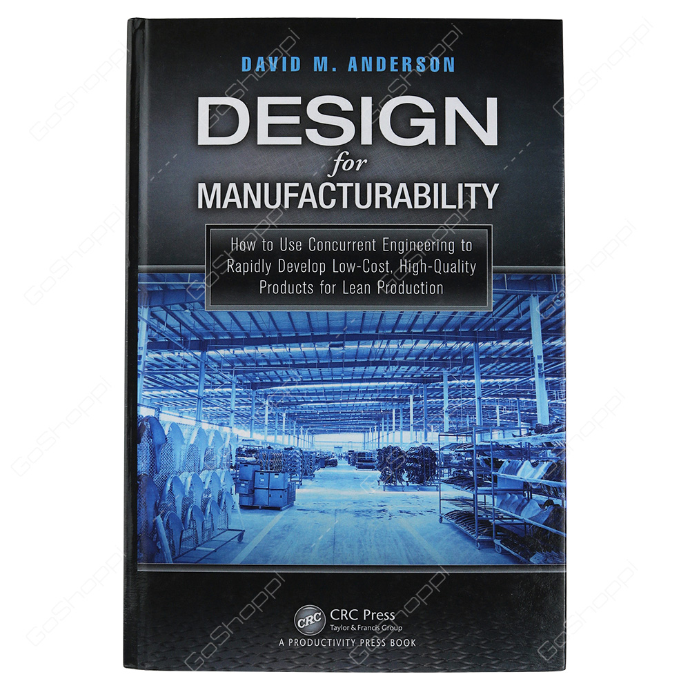Design For Manufacturability How To Use Concurrent Engineering To Rapidly Develop Low-Cost, High-Quality Products For Lean Production By David M. Anderson