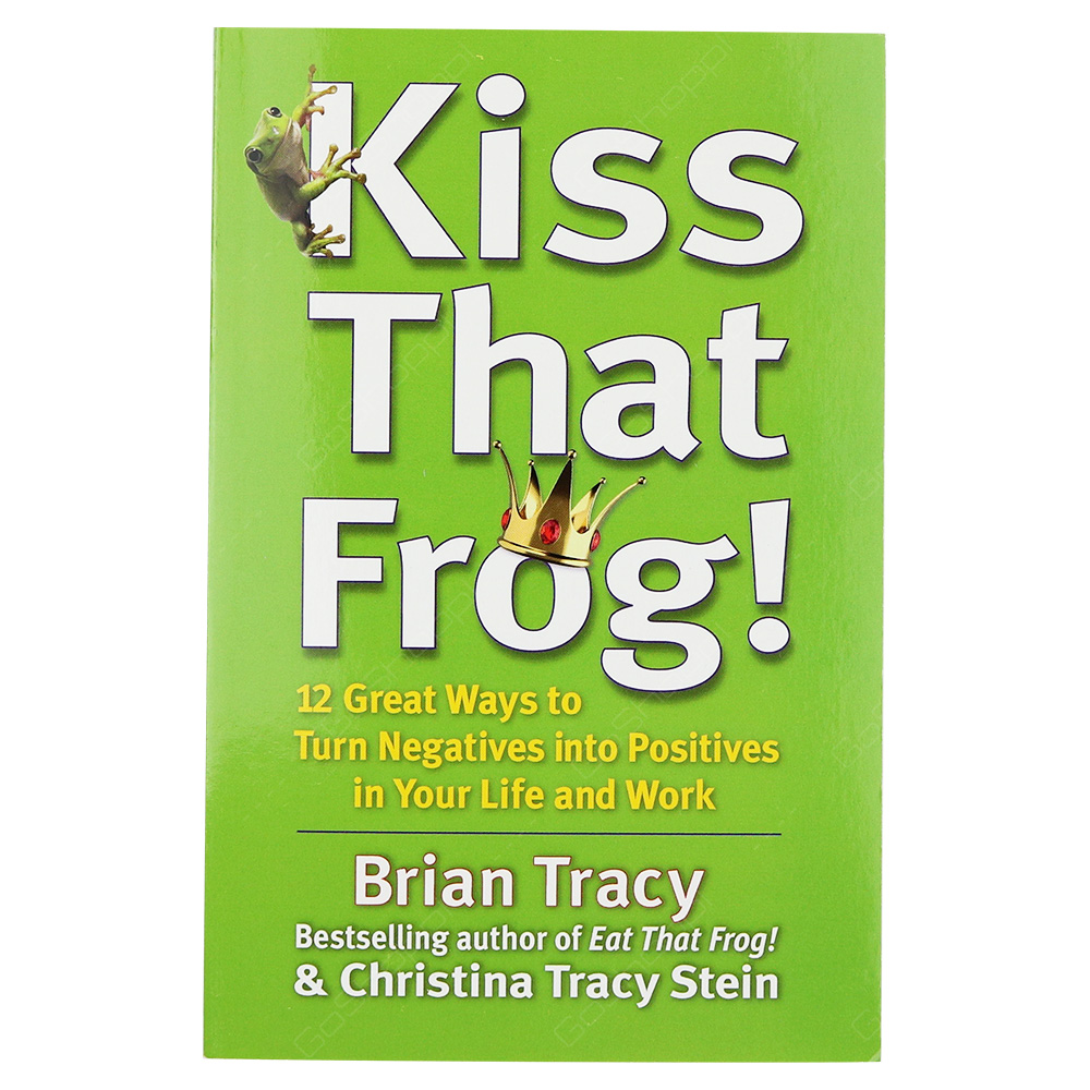 Kiss That Frog - 12 Great Ways To Turn Negatives Into Positives In Your Life And Work