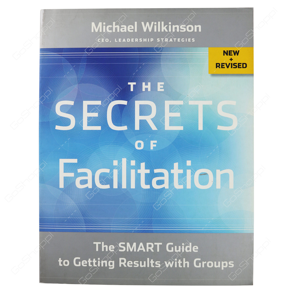 Secrets Of Facilitation The Smart Guide To Getting Results With Groups By Michael Wilkinson