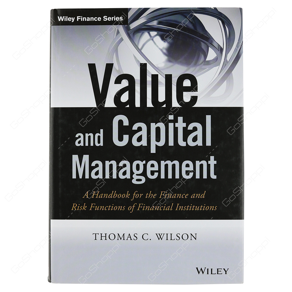 Value And Capital Management A Handbook For The Finance And Risk Functions Of Financial Institutions By Thomas C. Wilson